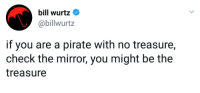 Love, Tumblr, and Blog: bill wurtz^  @billwurtz  if you are a pirate with no treasure,  check the mirror, you might be the  treasure awesomacious:  Love yourself!