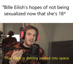 I mean guys she's not even that hot: *Bille Eilish's hopes of not being  sexualized now that she's 18*  That bitch is getting yeeted into space I mean guys she's not even that hot