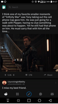 "Best Friend, Phone, and Best: billi 1198%. 09:37  4G  a Search  I think one of my favorite smaller moments  of ""Infinity War"" was Tony taking out the cell  phone Cap gave him. He was just going for a  walk with Pepper, having no clue something  was about to happen. Yet he still had that phone  on him. He must carry that with him all the  time..  5.0k  178  Share  r/survivinginfidelity  u/GoondockSaints 6h  I miss my best friend."