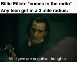 Memes, Radio, and Tumblr: Billie Eilish: *comes in the radio*  Any teen girl in a 3 mile radius:  All I have are negative thoughts More of the best memes at http://mountainmemes.tumblr.com