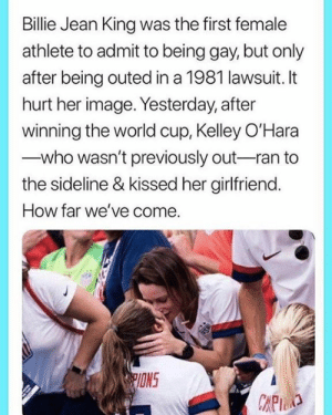 Kelley: Billie Jean King was the first female  athlete to admit to being gay, but only  after being outed in a 1981 lawsuit. It  hurt her image. Yesterday, after  winning the world cup, Kelley O'Hara  who wasn't previously out-ran to  the sideline & kissed her girlfriend.  How far we've come.  PIONS  CAPID