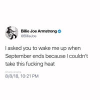 Fucking, Funny, and Heat: Billie Joe Armstrong  @BillieJoe  I asked you to wake me up when  September ends because l couldn't  take this fucking heat  @tank.sinatra  8/8/18, 10:21 PM This song makes so much more sense to me now