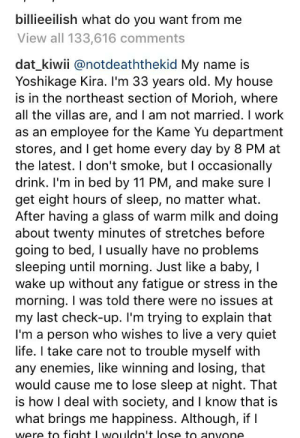 Life, My House, and Work: billieeilish what do you want from me  View all 133,616 comments  dat_kiwii @notdeaththekid My name is  Yoshikage Kira. I'm 33 years old. My house  the northeast section of Morioh, where  all the villas are, and I am not married. I work  as an employee for the Kame Yu department  stores, and I get home every day by 8 PM at  the latest. I don't smoke, but I occasionally  drink. I'm in bed by 11 PM, and make sure l  get eight hours of sleep, no matter what.  After having a glass of warm milk and doing  bout twenty minutes of stretches before  going to bed, I usually have no problems  sleeping until morning. Just like a baby, I  wake up without any fatigue or stress in the  morning. I was told there were no issues at  my last check-up. I'm trying to explain that  I'm a person who wishes to live a very quiet  life. I take care not to trouble myself with  any enemies, like winning and losing, that  would cause me to lose sleep at night. That  is how I deal with society, and I know that is  what brings me happiness. Although, if  were to fiaht I wouldn't lose to anvone So i did some snooping to see if anything changed and I found this