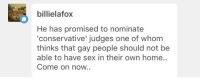 Sex, Home, and Conservative: billielafox  He has promised to nominate  'conservative' judges one of whom  thinks that gay people should not be  able to have sex in their own home.  Come on now.. <p>@billielafox It still doesn't matter? SCOTUS judges don't just magically wave a wand and make whatever laws they want come into place. Much less one judge.</p>