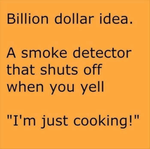 "Dank, Definitely, and Memes: Billion dollar idea  A smoke detector  that shuts off  when you yell  I'm just cooking!"" A smoke detector I'd definitely buy by AgeeTyler MORE MEMES"