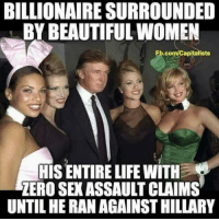 Beautiful Women: BILLIONAIRE SURROUNDED  BY BEAUTIFUL WOMEN  Fb.com/Capitalists  TIS ENTIRE LIFE WITH  ZERO SEX ASSAULT CLAIMS  UNTIL HE RAN AGAINST HILLARY