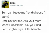 Memes, Party, and 🤖: billoo  @Mohit Parmarr  Son: can go to my friend's house fr  party?  Dad: Dnt ask me. Ask your mom  Mom: Dnt ask me. Ask your dad  Son: bc, ghar hya SBI ki branch? Sahi me 😐