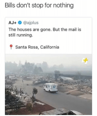 Memes, Wshh, and California: Bills don't stop for nothing  AJ+@ajplus  The houses are gone. But the mail is  still running.  f Santa Rosa, California This is terrible 🤦♂️ WSHH