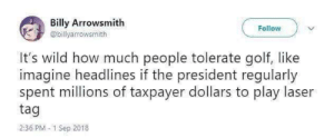 meirl: Billy Arrowsmith  Follow  @billyarrowsmith  It's wild how much people tolerate golf, like  imagine headlines if the president regularly  spent millions of taxpayer dollars to play laser  tag  2:36 PM 1 Sep 2018 meirl