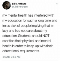 "Family, Lazy, and Memes: Billy Arthurs  @_billyxrthurs  my mental health has interfered with  my education for such a long time and  im so sick of people implying that im  lazy and i do not care about my  education. Students should NOT  sacrifice their physical and mental  health in order to keep up with their  educational requirements.  3/8/18, 9:55 AM Mental Health MATTERS 💯 Repost @feminismfierce: ""No matter what the first priority on your list is YOU. My list goes: Myself, School, Work. Throw some family and pets in the mix too, but no matter what I come first. You can take care of other things without taking care of yourself, letting yourself recharge, and knowing when you need a break. Pushing yourself to the brink and making yourself ragged shouldn't be the norm. Putting others needs before your own shouldn't be the norm. Nothing can support any weight without first having its own solid foundation."