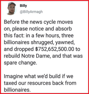 Democratic Socialism Now: Billy  @BillyArmagh  Before the news cycle moves  on, please notice and absorb  this fact: in a few hours, three  billionaires shrugged, yawned  and dropped $752,652,500.00 to  rebuild Notre Dame, and that was  spare change.  Imagine what we'd build if we  taxed our resources back from  billionaires. Democratic Socialism Now