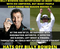 Take a bow, Billy Bowden!: BILLY BOWDEN HAS ENTERTAINED US MANY TIMES  WITH HIS UMPIRING, BUT MANY PEOPLE  DON'T KNOW THE REASON BEHIND IT.  portzw Iki  AT THE AGE OF 21, HE SUFFERED WITH  RHEUMATOID ARTHRITIS. IT AFFECTED  HIS ELBOWS, LEFT WRIST & FINGERS.  THEREAFTER, HE COULD NOT PUT HIS FINGER STRAIGHT  HATS OFF BILLY BowDEN Take a bow, Billy Bowden!
