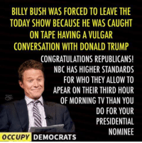 LOL! Republicans have definitely cheapened the stature of our highest office.: BILLY BUSH WAS FORCED TO LEAVE THE  TODAY SHOW BECAUSE HE WAS CAUGHT  ON TAPE HAVING A VULGAR  CONVERSATION WITH DONALD TRUMP  CONGRATULATIONS REPUBLICANS!  NBC HAS HIGHER STANDARDS  FOR WHO THEY ALLOW TO  APEAR ON THEIR THIRD HOUR  OF MORNING TV THAN YOU  DO FOR YOUR  PRESIDENTIAL  NOMINEE  OCCUPY DEMOCRATS LOL! Republicans have definitely cheapened the stature of our highest office.