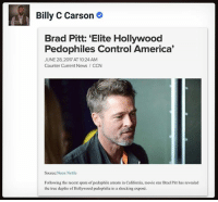"America, Anaconda, and Brad Pitt: Billy C Carson  Brad Pitt: 'Elite Hollywood  Pedophiles Control America'  JUNE 28, 2017 AT 10:24 AM  Counter Current News CCN  Source:Neon Nettle  Following the recent spate of pedophile arrests in California, movie star Brad Pitt has revealed  the true depths of Hollywood pedophilia in a shocking exposé. Seasoned veteran in the movie business, Pitt speaks about his experiences after witnessing the dark side of the entertainment industry first hand. BradPitt describes how the whole TV and film industry is run around a culture of grooming children for childtrafficking networks that reach across the UnitedStates and beyond, into the upper echelons of the political spectrum and societal hierarchy: ""You think Hollywood is about making movies? That's just a byproduct: It's about money, and more importantly, power and control."" ""The people who run Hollywood, also run America, and most of the world, and they don't care about movies."" ""You've heard of the Illuminati right? The secret societies, the politicians, the bankers and the media – they're the ones running these pedophile rings, and they're the ones that run the world, and it all goes back to Hollywood."" ""Kids wanna be in movies, or should I say; parents want their kids to be in movies, and they'll do anything to get them famous"" When asked why Hollywood was targetted by these Elite networks, he said; ""It's the parents. It's the American dream to be famous and the parents will do anything to get them there."" ""Have you ever met the mom of a child actor? They're nuts."" ""It's easy pickings, and it's not just movies, it's TV, music… it's showbiz."" ""The parents are basically selling their kids souls for fame."" Mr. Pitt goes on to expose the motivation behind the Elite child trafficking and how the children are given roles to influence other children to push agenda. He describes how children are used as political currency whilst the parents turn a blind eye in the hope their offspring will be in the next box office smash: ""One of these [Elites] buys into a movie. A thousand kids go for the lead role, and 100 of them would probably work. Some young kid with a pushy mom turns up who will do anything to get the part."" PedoGate PizzaGate SpiritCooking Killuminati""}}]}, follow followme sheeple illuminati nwo f4f oilwars Repost @freedom_faction 4biddenknowledge"