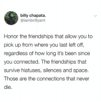 Memes, Connected, and Space: billy chapata.  @iambrillyant  Honor the friendships that allow you to  pick up from where you last left off  regardless of how long it's been since  you connected. The friendships that  survive hiatuses, silences and space.  Those are the connections that never  die !