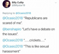"Memes, 🤖, and Debate: Billy Cullip  @Billystar19  Replying to @Ocasio2018  @Ocasio2018 ""Republicans are  scared of me""  @benshapiro ""Let's have a debate on  the issues"".  @Ocasio2018 ""This is like sexual  harassment"""