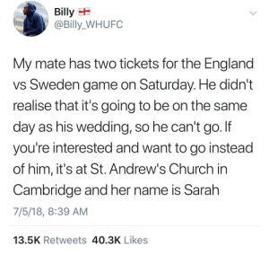 At-St, Church, and England: Billy E  @Billy_WHUFC  My mate has two tickets for the England  vS Sweden game on Saturday. He didn't  realise that it's going to be on the same  day as his wedding, so he can't go. If  you're interested and want to go instead  of him, it's at St. Andrew's Church in  Cambridge and her name is Sarah  7/5/18, 8:39 AM  13.5K Retweets 40.3K Likes He made the right choice