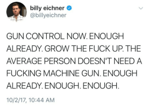 enough already: billy eichner  @billyeichner  GUN CONTROL NOW. ENOUGH  ALREADY. GROW THE FUCK UP. THE  AVERAGE PERSON DOESN'T NEED A  FUCKING MACHINE GUN. ENOUGH  ALREADY. ENOUGH. ENOUGH.  10/2/17, 10:44 AM