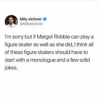 Lol, Sorry, and Jokes: billy eichner  @billyeichner  I'm sorry but if Margot Robbie can play a  figure skater as well as she did, I think all  of these figure skaters should have to  start with a monologue and a few solid  jokes. LOL olympics 👉🏻 @buzzfeedobsessed