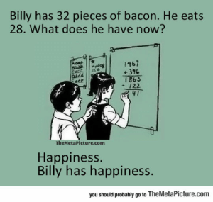awesomesthesia:  Math Is Actually Better With Bacon: Billy has 32 pieces of bacon. He eats  28. What does he have now?  Aona  1467  +376  Pydog  Cece  Diad  Eeee  15 a  £981  122  41  TheMetaPicture.com  Happiness.  Billy has happiness.  you should probably go to TheMetaPicture.com awesomesthesia:  Math Is Actually Better With Bacon