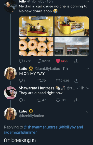 Dad, Donuts, and Sad: billy @hibillyby .15h  My dad is sad cause no one is coming to  his new donut shop  BILLY S  DONUTS  SMILES  1768 t092,5K 146K  katie @lambilykatiee 11h  IM ON MY WAY  ti79 2636  Shawarma Huntress ..3 @s...-11 h ﹀  They are closed right now.  O 2  t 47  941  @lambilykatiee  Replying to @shawarmahuntres @hibillyby and  @damngirlshimmer  i'm breaking in This donut shop doesn't get any customers