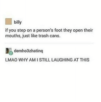 Lmao, Memes, and Trash: billy  if you step on a person's foot they open their  mouths, just like trash cans.  demho3zhatinq  LMAO WHY AMI STILL LAUGHING AT THIS Night guys xx
