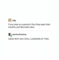 :V AAAAAAAAA - Max textpost textposts: billy  if you step on a person's foot they open their  mouths, just like trash cans.  demho3zhatinq  LMAO WHY AMISTILL LAUGHING AT THIS :V AAAAAAAAA - Max textpost textposts