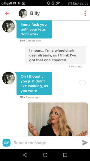 Fuck You, Gif, and Work: Billy  Imma fuck you  until your legs  dont work  Billy 2 hours ago  mean...I'm a wheelchair  user already, so I think I've  got that one covered  8 mins ago  Oh I thought  you just didnt  like walking, as  you were  Billy 2 mins ago  GIF  Send a message... *squints*