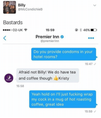 Fucking, Yeah, and Coffee: Billy  @McCondichieB  Bastards  15:59  Premier Inn  @premierinn  Do you provide condoms in your  hotel rooms?  15:47  Afraid not Billy! We do have tea  and coffee though- Kristy  Premier Inn  15:58  Yeah hold on I'll just fucking wrap  my cock in a mug of hot roasting  coffee, great idea  15:59 Do not, I repeat, DO NOT follow @memezar if you are easily offended 😂😳