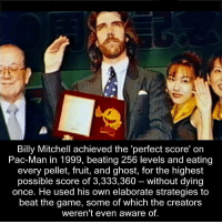 The Game, Game, and Ghost: Billy Mitchell achieved the 'perfect score' on  Pac-Man in 1999, beating 256 levels and eating  every pellet, fruit, and ghost, for the highest  possible score of 3,333,360 - without dying  once. He used his own elaborate strategies to  beat the game, some of which the creators  weren't even aware of. https://t.co/Jbk9psaFiW