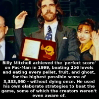Mitchell: Billy Mitchell achieved the 'perfect score'  on Pac-Man in 1999, beating 256 levels  and eating every pellet, fruit, and ghost,  for the highest possible score of  3,333,360 without dying once. He used  his own elaborate strategies to beat the  game, some of which the creators weren't  even aware of