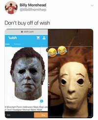 Are any of y'all makeup artists or have friends that are ?? Pls if ur in the Bay Area or in NY around Long Island HMU !!: Billy Morehead  @lilbilfromthep  Don't buy off of wish  wish.com  wish  rview Related  8 Moonlight Panic Halloween Mask Mejj Late  k Devil Headgear Michael Myers Mask  $99  Buy Are any of y'all makeup artists or have friends that are ?? Pls if ur in the Bay Area or in NY around Long Island HMU !!