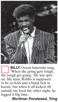 """black belt: BILLY Ocean famously sang,  """"When the going gets tough,  the tough get going.' He was spot  on. My mate Robbo is supposed  to be ex-SAS and a black belt in  karate, but when it all kicked off  outside my local the other night, he  legged it big time.  Mortimer Pondweed, Tring"""