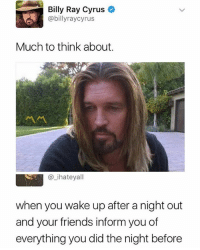 The regret 😂😂😂: Billy Ray Cyrus  @billyraycyrus  Much to think about.  @_ihateyall  when you wake up after a night out  and your friends inform you of  everything you did the night before The regret 😂😂😂