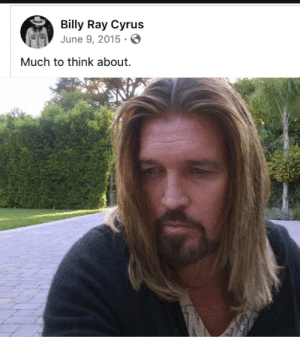Billy has a lot on his mind: Billy Ray Cyrus  June 9, 2015 ·  Much to think about. Billy has a lot on his mind