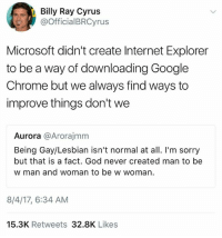 Billy Ray: Billy Ray Cyrus  @OfficialBRCyrus  Microsoft didn't create Internet Explorer  to be a way of downloading Google  Chrome but we always find ways to  improve things don't we  Aurora @Arorajmm  Being Gay/Lesbian isn't normal at all. I'm sorry  but that is a fact. God never created man to be  w man and woman to be w woman.  8/4/17, 6:34 AM  15.3K Retweets 32.8K Likes
