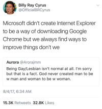 Chrome, God, and Google: Billy Ray Cyrus  @OfficialBRCyrus  Microsoft didn't create Internet Explorer  to be a way of downloading Google  Chrome but we always find ways to  improve things don't we  Aurora @Arorajmm  Being Gay/Lesbian isn't normal at all. I'm sorry  but that is a fact. God never created man to be  w man and woman to be w woman  8/4/17, 6:34 AM  15.3K Retweets 32.8K Likes nikadd: minuute:  precumming:  I'm…  Wow ok… drag em