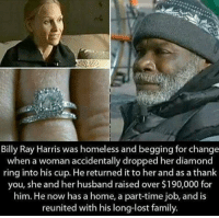 Memes, Billy Ray, and 🤖: Billy Ray Harris was homeless and begging for change  when a woman accidentally dropped her diamond  ring into his cup. He returned it to her and as a thank  you, she and her husband raised over  $190,000 for  him. He now has a home, a part-time job, and is  reunited with his long-lost family. This is the definition of humanity