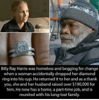 Family, Homeless, and Memes: Billy Ray Harris was homeless and begging for change  when a woman accidentally dropped her diamond  ring into his cup. He returned it to her and as a thanlk  you, she and her husband raised over $190,000 for  him. He now has a home, a part-time job, and is  reunited with his long-lost family