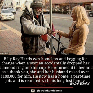Reunited: Billy Ray Harris was homeless and begging for  change when a woman accidentally dropped her  diamond ring into his cup. He returned it to her and  as a thank you, she and her husband raised over  $190,000 for him. He now has a home, a part-time  job, and is reunited with his long-lost famil  Werd World  @ weirdworldinsta