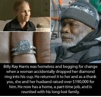 Homeless, Memes, and Diamond: Billy Ray Harris was homeless and begging for change  when a woman accidentally dropped her diamond  ring into his cup. He returned it to her and as a thank  you, she and her husband raised over $190,000 for  him. He now has a home, a part-time job, and is  reunited with his long-lost family.