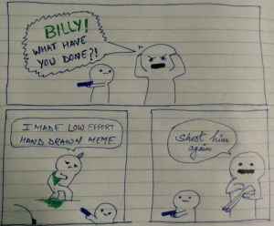 But it was a genuine attempt..: BILLY!  WHAT HAVE  ,yου DONEΡ  IMADE LOw EFFORT  HAND DRAWN MEME  Shost hiu But it was a genuine attempt..