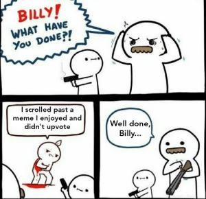 Meme, Tumblr, and Blog: BILLY  WHAT HAVE  You DONEPI  I scrolled past a  meme l enjoyed and  didn't upvote  Well done,  Billy srsfunny:  What a degenerate
