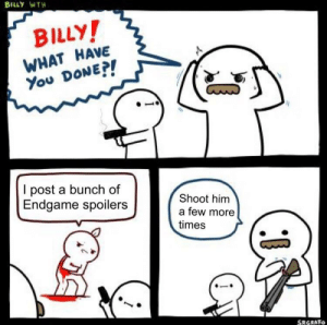 Thank You, Who, and Him: BILLY WTH  BILLY  WHAT HAVE  You DoNE!  I post a bunch of  Endgame spoilers  Shoot him  a few more  times  SRGRAFo Thank you mods for banning people who spoil