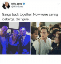 Business, Back, and Billy Zane: Billy Zane  @BillyZane  Gangs back together. Now we're saving  icebergs. Go figure. Still in the iceberg business.