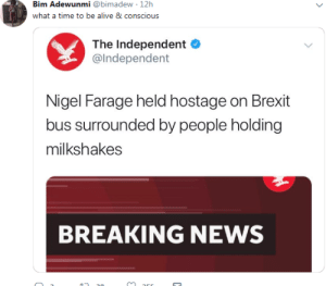 Brexit: Bim Adewunmi @bimadew 12h  what a time to be alive 8 conscious  The Independent  @lndependent  Nigel Farage held hostage on Brexit  bus surrounded by people holding  milkshakes  BREAKING NEWS