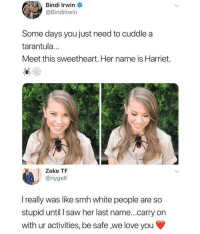 Funny, Love, and Saw: Bindi Irwin  @Bindilrwin  Some days you just need to cuddle a  tarantula  Meet this sweetheart. Her name is Harriet.  Zeke TF  @nygelt  I really was like smh white people are so  stupid until I saw her last name...carry on  with ur activities, be safe we love you Carry on sweetie