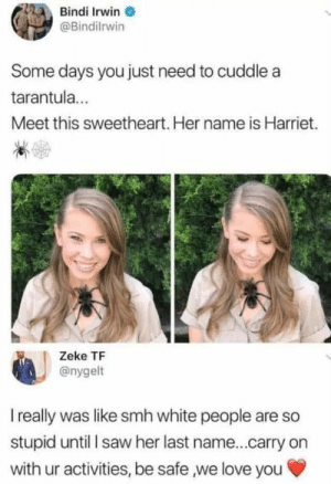 Love, Saw, and Smh: Bindi Irwin  @Bindilrwin  Some days you just need to cuddle a  tarantula  Meet this sweetheart. Her name is Harriet.  Zeke TF  @nygelt  I really was like smh white people are so  stupid until I saw her last name...carry on  with ur activities, be safe we love you Lovely attitude, even more these days!