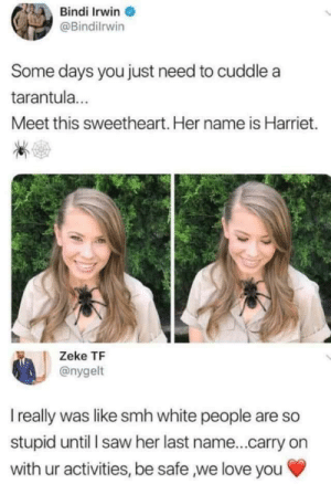 Love, Saw, and Smh: Bindi Irwin  @Bindilrwin  Some days you just need to cuddle a  tarantula...  Meet this sweetheart. Her name is Harriet.  Zeke TF  @nygelt  I really was like smh white people are so  stupid until I saw her last name...carry on  with ur activities, be safe we love you We love you Bindi 💖