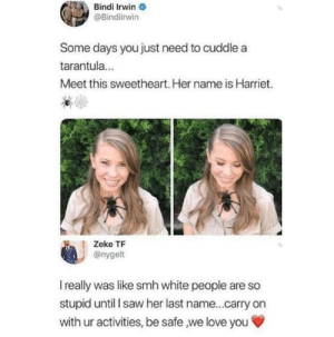 Love, Saw, and Smh: Bindi Irwin  @Bindilrwin  Some days you just need to cuddle a  tarantula...  Meet this sweetheart. Her name is Harriet.  Zeke TF  @nygelt  I really was like smh white people are so  stupid until I saw her last name...carry on  with ur activities, be safe we love you And fuck PETA